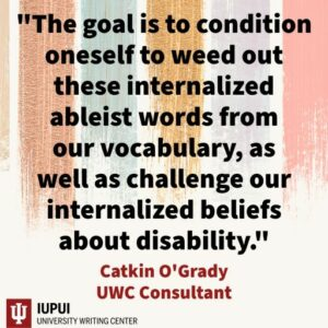 an image of a quote taken from the text of the post that reads: The goal is to condition oneself to weed out these internalized ableist words from our vocabulary, as well as challenge our internalized beliefs about disability.